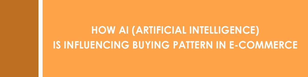 How AI (Artificial Intelligence) Is Influencing Buying Pattern In E-commerce