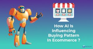 How AI (Artificial Intelligence) Is Influencing Buying Pattern In Ecommerce