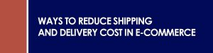 Ways to Reduce Shipping and Delivery Cost in E-commerce