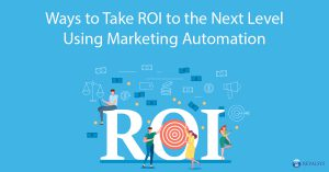 Ways to Take ROI to the Next Level Using Marketing Automation