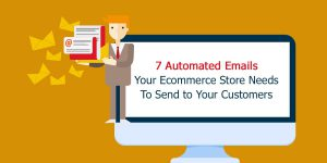 7 Automated Emails your Ecommerce Store Needs to Send to your Customers