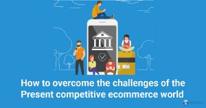 How to Overcome the Challenges of the Present Competitive eCommerce World